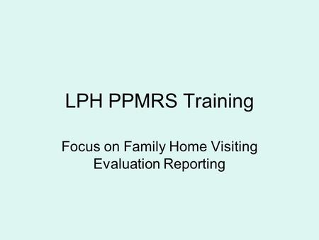LPH PPMRS Training Focus on Family Home Visiting Evaluation Reporting.