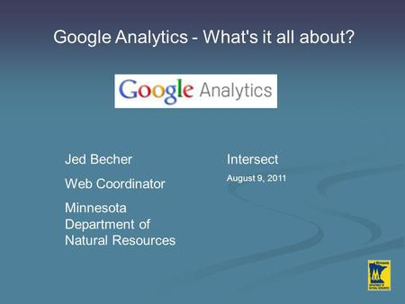 Google Analytics - What's it all about? Jed Becher Web Coordinator Minnesota Department of Natural Resources Intersect August 9, 2011.
