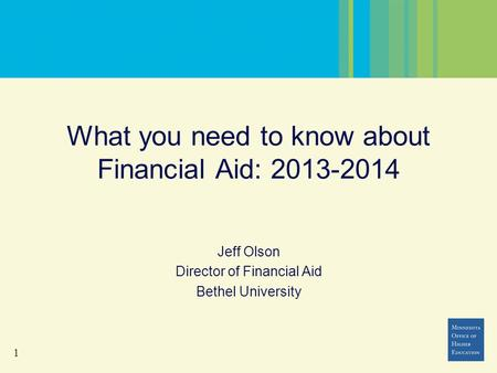 1 What you need to know about Financial Aid: 2013-2014 Jeff Olson Director of Financial Aid Bethel University.