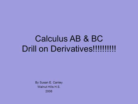 Calculus AB & BC Drill on Derivatives!!!!!!!!!! By Susan E. Cantey Walnut Hills H.S. 2006.