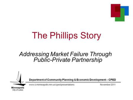 The Phillips Story Addressing Market Failure Through Public-Private Partnership Department of Community Planning & Economic Development – CPED www.ci.minneapolis.mn.us/cped/presentationsNovember.