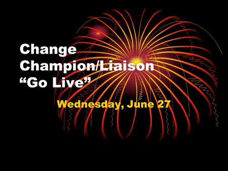 "Change Champion/Liaison ""Go Live"" Wednesday, June 27."