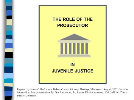 THE ROLE OF THE PROSECUTOR IN JUVENILE JUSTICE THE ROLE OF THE PROSECUTOR IN JUVENILE JUSTICE Prepared by James C. Backstrom, Dakota County Attorney,