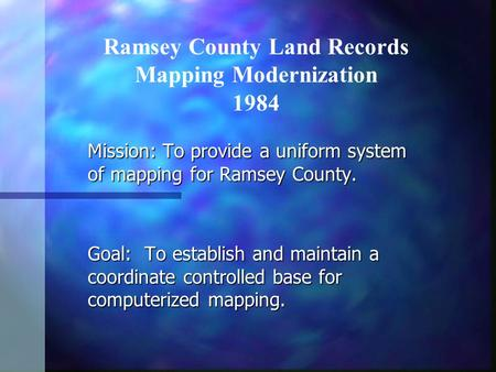 Mission: To provide a uniform system of mapping for Ramsey County. Goal: To establish and maintain a coordinate controlled base for computerized mapping.