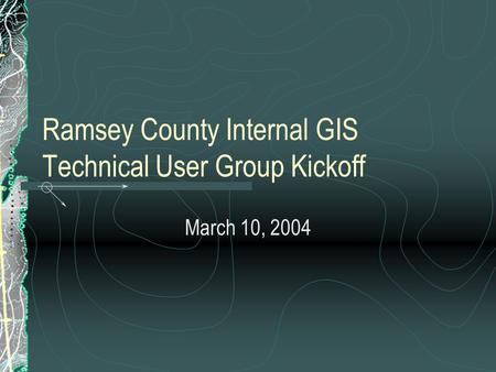 Ramsey County Internal GIS Technical User Group Kickoff March 10, 2004.