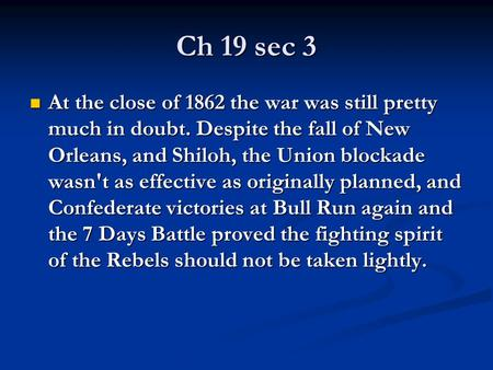 Ch 19 sec 3 At the close of 1862 the war was still pretty much in doubt. Despite the fall of New Orleans, and Shiloh, the Union blockade wasn't as effective.
