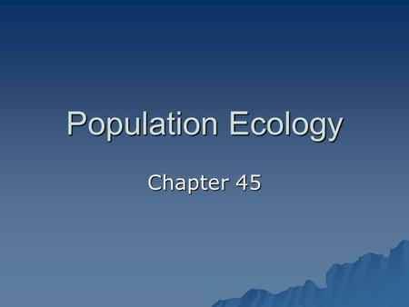 Population Ecology Chapter 45. Population Ecology Certain ecological principles govern the growth and sustainability of all populations--including human.