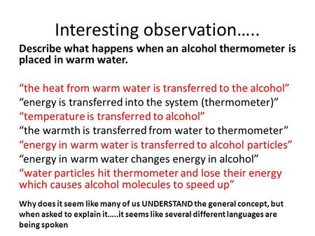 "Interesting observation….. Describe what happens when an alcohol thermometer is placed in warm water. ""the heat from warm water is transferred to the alcohol"""