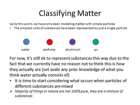 Classifying Matter Up to this point, we have only been modeling matter with simple particles The simplest units of substances have been represented by.