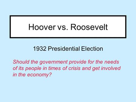 Hoover vs. Roosevelt 1932 Presidential Election Should the government provide for the needs of its people in times of crisis and get involved in the economy?
