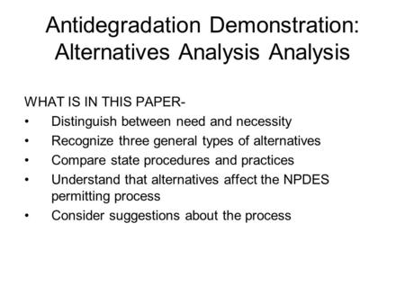 Antidegradation Demonstration: Alternatives Analysis Analysis WHAT IS IN THIS PAPER- Distinguish between need and necessity Recognize three general types.