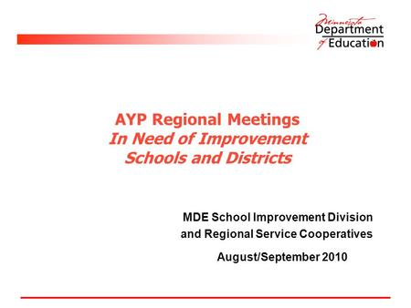 AYP Regional Meetings In Need of Improvement Schools and Districts MDE School Improvement Division and Regional Service Cooperatives August/September 2010.