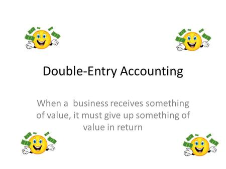 Double-Entry Accounting When a business receives something of value, it must give up something of value in return.