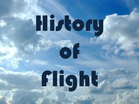 History of Flight For our course, we will define flight as meeting the following characteristics: – The act, manner, or power of flying or moving through.