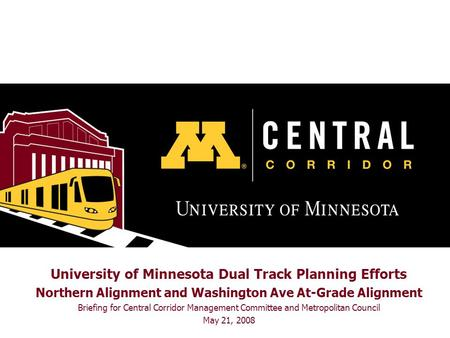 University of Minnesota Dual Track Planning Efforts Northern Alignment and Washington Ave At-Grade Alignment Briefing for Central Corridor Management Committee.