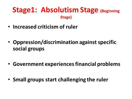 Stage1: Absolutism Stage (Beginning Stage) Increased criticism of ruler Oppression/discrimination against specific social groups Government experiences.