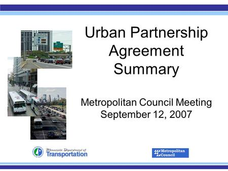 Urban Partnership Agreement Summary Metropolitan Council Meeting September 12, 2007.