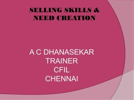  SELLING SKILLS & NEED CREATION A C DHANASEKAR TRAINER CFIL CHENNAI.
