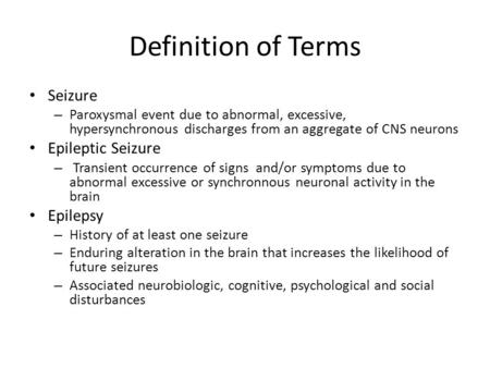 Definition of Terms Seizure – Paroxysmal event due to abnormal, excessive, hypersynchronous discharges from an aggregate of CNS neurons Epileptic Seizure.