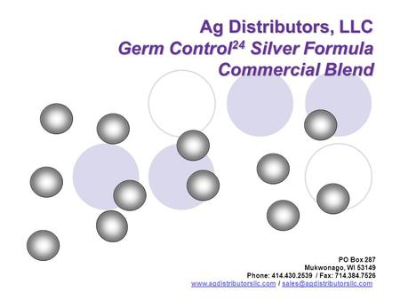 Ag Distributors, LLC Germ Control 24 Silver Formula Commercial Blend PO Box 287 Mukwonago, WI 53149 Phone: 414.430.2539 / Fax: 714.384.7526 www.agdistributorsllc.comwww.agdistributorsllc.com.