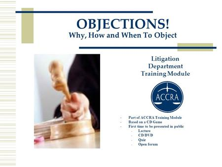 OBJECTIONS! Why, How and When To Object Litigation Department Training Module -Part of ACCRA Training Module -Based on a CD Game -First time to be presented.