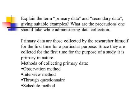 "Explain the term ""primary data"" and ""secondary data"", giving suitable examples? What are the precautions one should take while administering data collection."