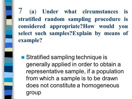 7 (a) Under what circumstances is stratified random sampling procedure is considered appropriate?How would you select such samples?Explain by means of.