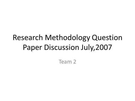 Research Methodology Question Paper Discussion July,2007 Team 2.