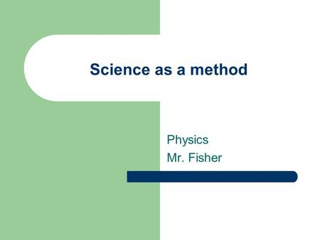 "Science as a method Physics Mr. Fisher. A method of inquiry ""Science"" simply means ""knowledge"" – Fides, Scientia, Virtus = Faith, Knowledge, Virtue Science."