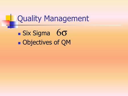 Quality Management Six Sigma Objectives of QM. Six Sigma System of practices originally developed by Motorola. To systematically improve processes by.