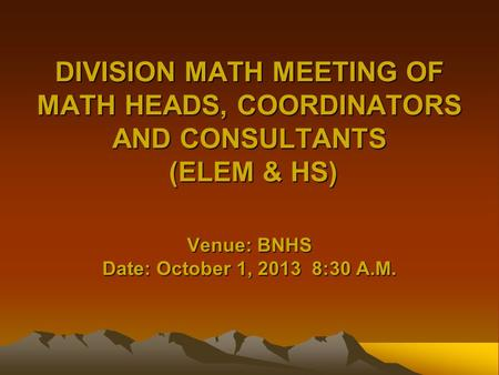 DIVISION MATH MEETING OF MATH HEADS, COORDINATORS AND CONSULTANTS (ELEM & HS) Venue: BNHS Date: October 1, 2013 8:30 A.M.