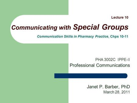 Lecture 10 Communicating with Special Groups Communication Skills in Pharmacy Practice, Chps 10-11 PHA 3002C IPPE-II Professional Communications Janet.