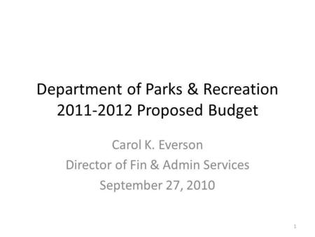 Department of Parks & Recreation 2011-2012 Proposed Budget Carol K. Everson Director of Fin & Admin Services September 27, 2010 1.