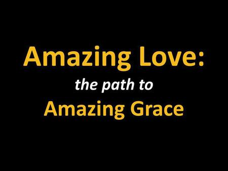 Amazing Love: the path to Amazing Grace. Amazing Love Am forgiven because You were forsaken Am accepted, You were condemned Am alive and well Your Spirit.