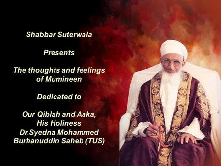 Shabbar Suterwala Presents The thoughts and feelings of Mumineen Dedicated to Our Qiblah and Aaka, His Holiness Dr.Syedna Mohammed Burhanuddin Saheb (TUS)