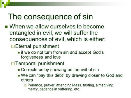 The consequence of sin When we allow ourselves to become entangled in evil, we will suffer the consequences of evil, which is either:  Eternal punishment.
