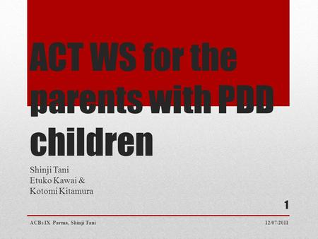 ACT WS for the parents with PDD children Shinji Tani Etuko Kawai & Kotomi Kitamura 12/07/2011ACBs IX Parma, Shinji Tani 1.