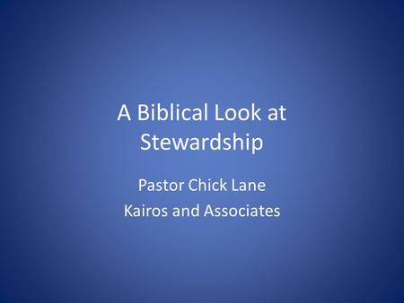 A Biblical Look at Stewardship Pastor Chick Lane Kairos and Associates.