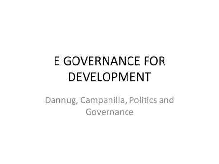 E GOVERNANCE FOR DEVELOPMENT Dannug, Campanilla, Politics and Governance.