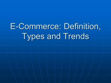 E-Commerce: Definition, Types and Trends. Introduction Your name Where did u do your internship Your goals Your interests and hobbies.