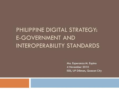 PHILIPPINE DIGITAL STRATEGY: E-GOVERNMENT AND INTEROPERABILITY STANDARDS Ma. Esperanza M. Espino 4 November 2010 ISSI, UP Diliman, Quezon City.