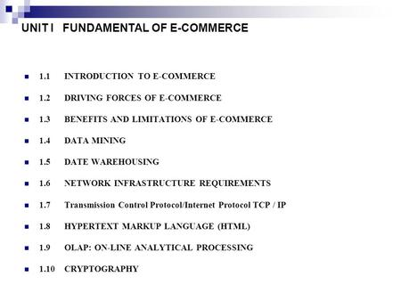 UNIT I FUNDAMENTAL OF E-COMMERCE 1.1INTRODUCTION TO E-COMMERCE 1.2 DRIVING FORCES OF E-COMMERCE 1.3 BENEFITS AND LIMITATIONS OF E-COMMERCE 1.4 DATA MINING.