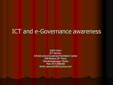 ICT and e-Governance awareness SASM Taifur ICT Advisor, Infrastructure Investment Facilitation Center IDB Bhaban (6 th Floor) Sherabanglanagar, Dhaka Mob: