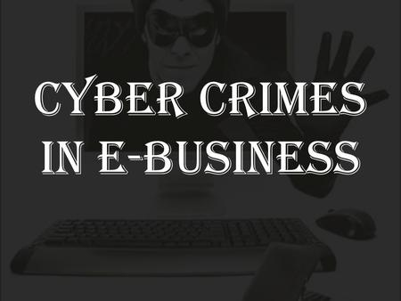 CYBER CRIMES IN E-BUSINESS. What is E-Business E-business (electronic business), is the conduct of business on the Internet, not only buying and selling.