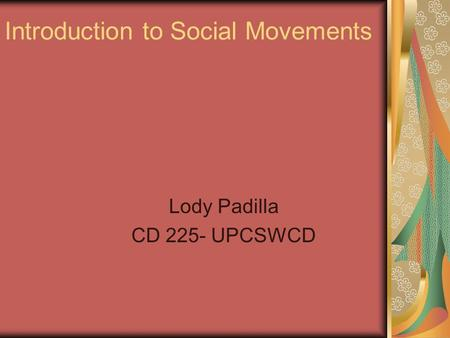 Introduction to Social Movements Lody Padilla CD 225- UPCSWCD.