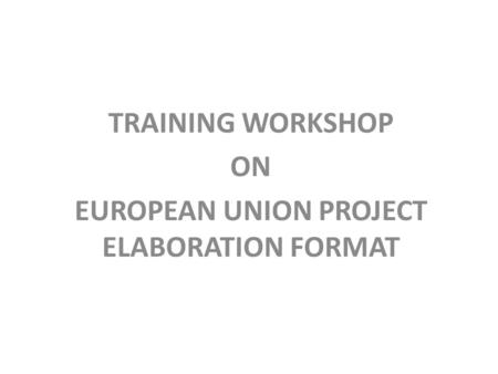 TRAINING WORKSHOP ON EUROPEAN UNION PROJECT ELABORATION FORMAT.