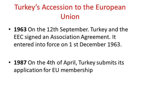 Turkey's Accession to the European Union 1963 On the 12th September. Turkey and the EEC signed an Association Agreement. It entered into force on 1 st.