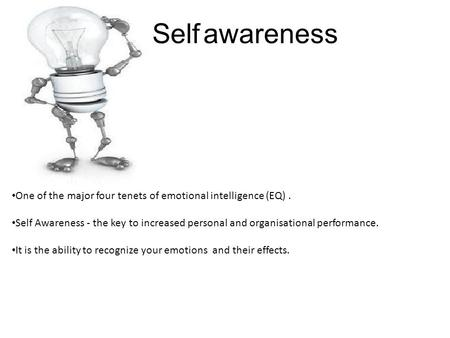 Self awareness One of the major four tenets of emotional intelligence (EQ). Self Awareness - the key to increased personal and organisational performance.