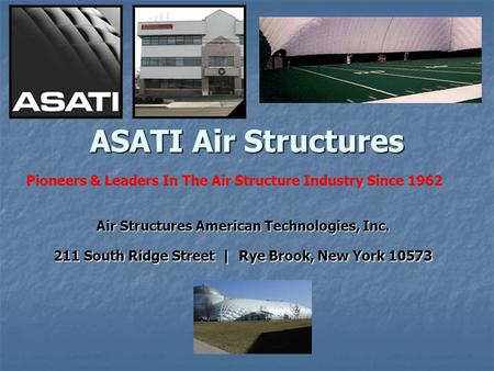 ASATI Air Structures Air Structures American Technologies, Inc. 211 South Ridge Street | Rye Brook, New York 10573 Pioneers & Leaders In The Air Structure.