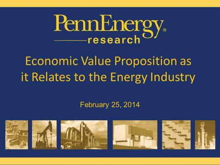 Www.pennenergyresearch.com Melissa Roberts Digital Specialist, PennEnergy Stacey Schmidt Publisher, Energy Markets PennEnergy Economic Value Proposition.